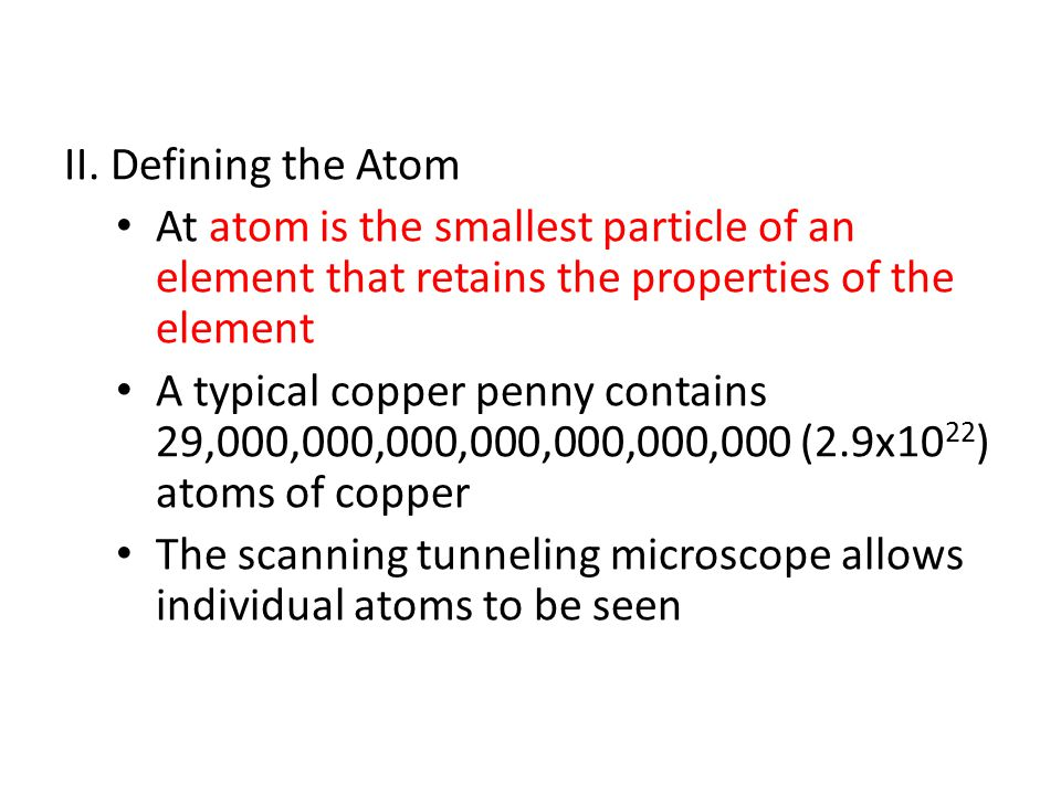 II. Defining the Atom At atom is the smallest particle of an element that retains the properties of the element.