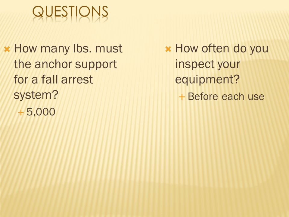 Questions How many lbs. must the anchor support for a fall arrest system 5,000. How often do you inspect your equipment