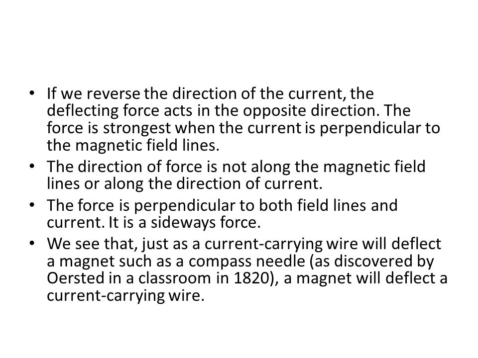 If we reverse the direction of the current, the deflecting force acts in the opposite direction. The force is strongest when the current is perpendicular to the magnetic field lines.