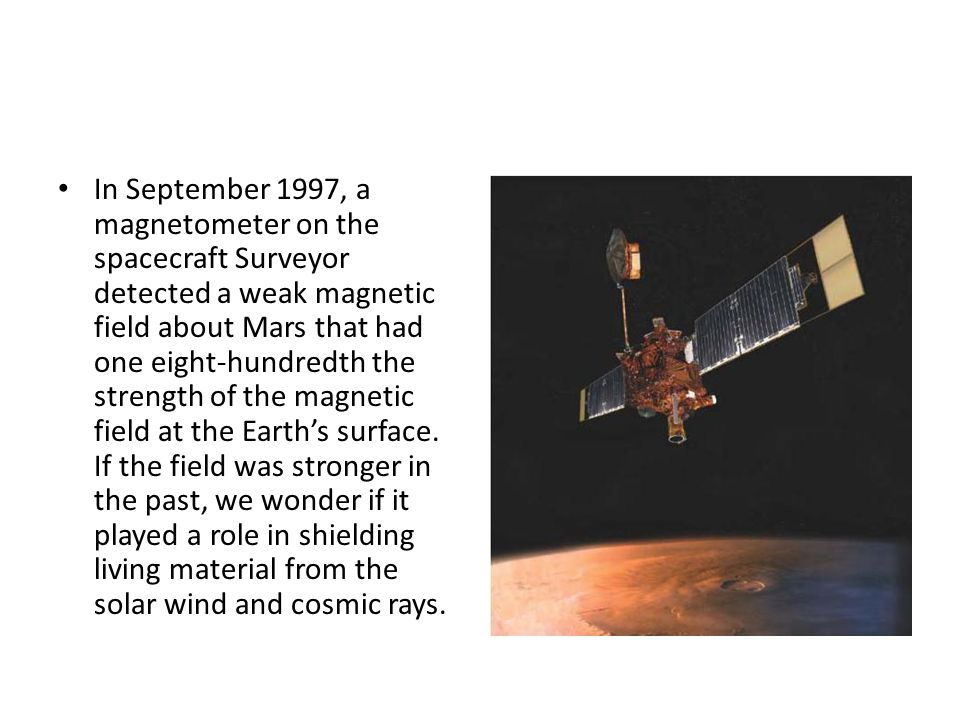 In September 1997, a magnetometer on the spacecraft Surveyor detected a weak magnetic field about Mars that had one eight-hundredth the strength of the magnetic field at the Earth's surface.