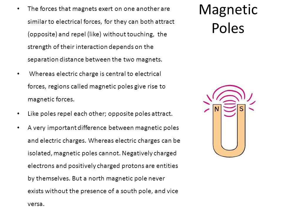 The forces that magnets exert on one another are similar to electrical forces, for they can both attract (opposite) and repel (like) without touching, the strength of their interaction depends on the separation distance between the two magnets.