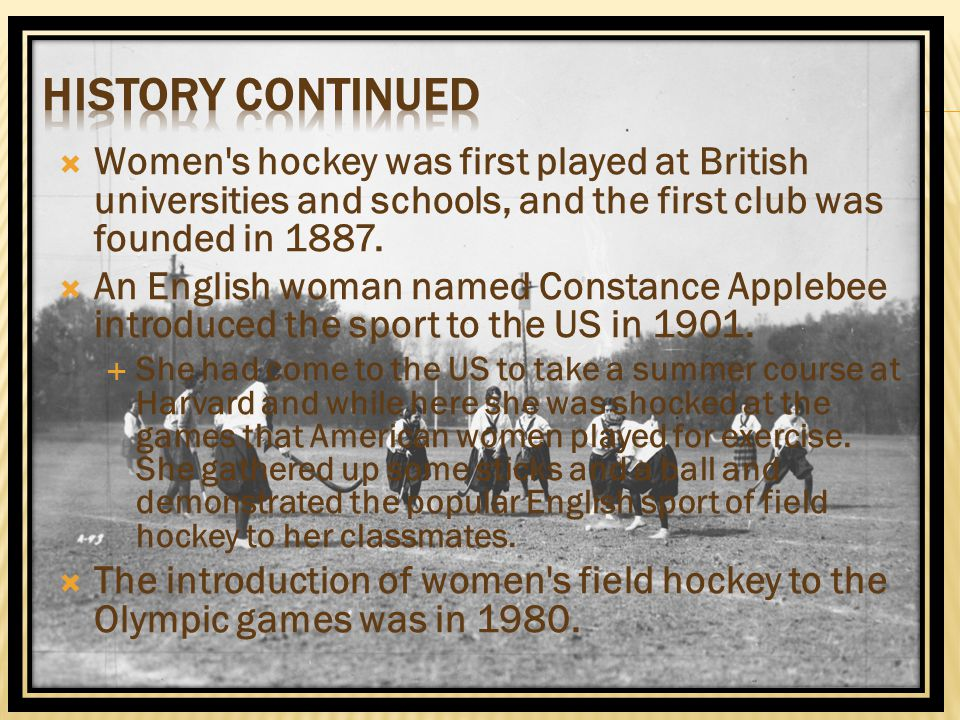 History Continued Women s hockey was first played at British universities and schools, and the first club was founded in 1887.