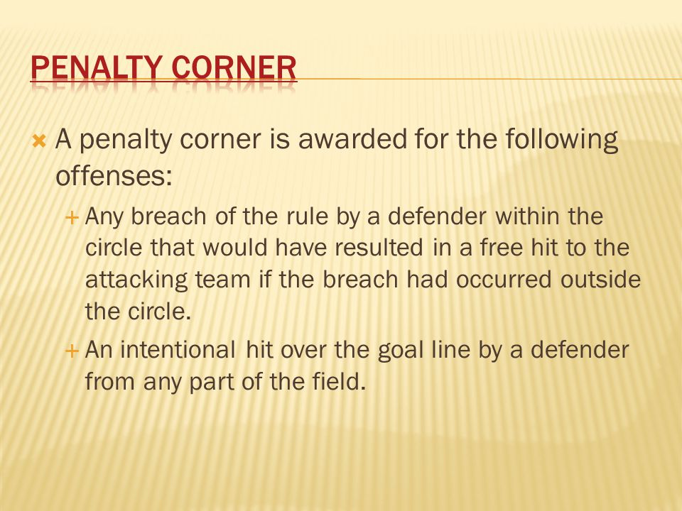Penalty Corner A penalty corner is awarded for the following offenses: