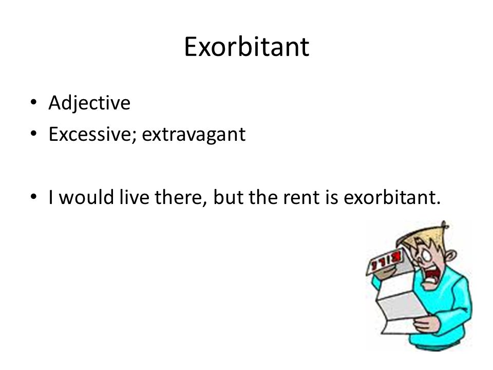 Exorbitant Adjective Excessive; extravagant