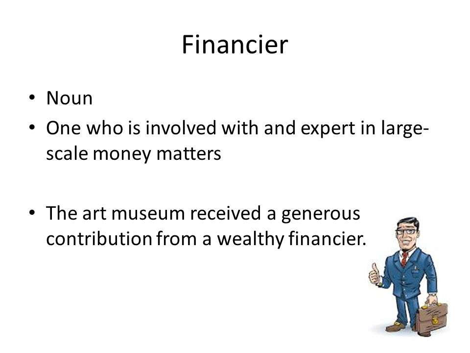 Financier Noun. One who is involved with and expert in large-scale money matters.
