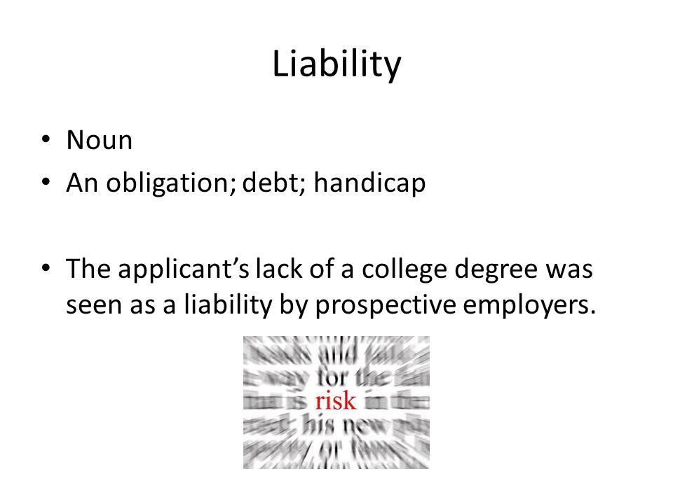 Liability Noun An obligation; debt; handicap