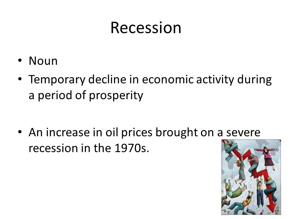 Recession Noun. Temporary decline in economic activity during a period of prosperity.