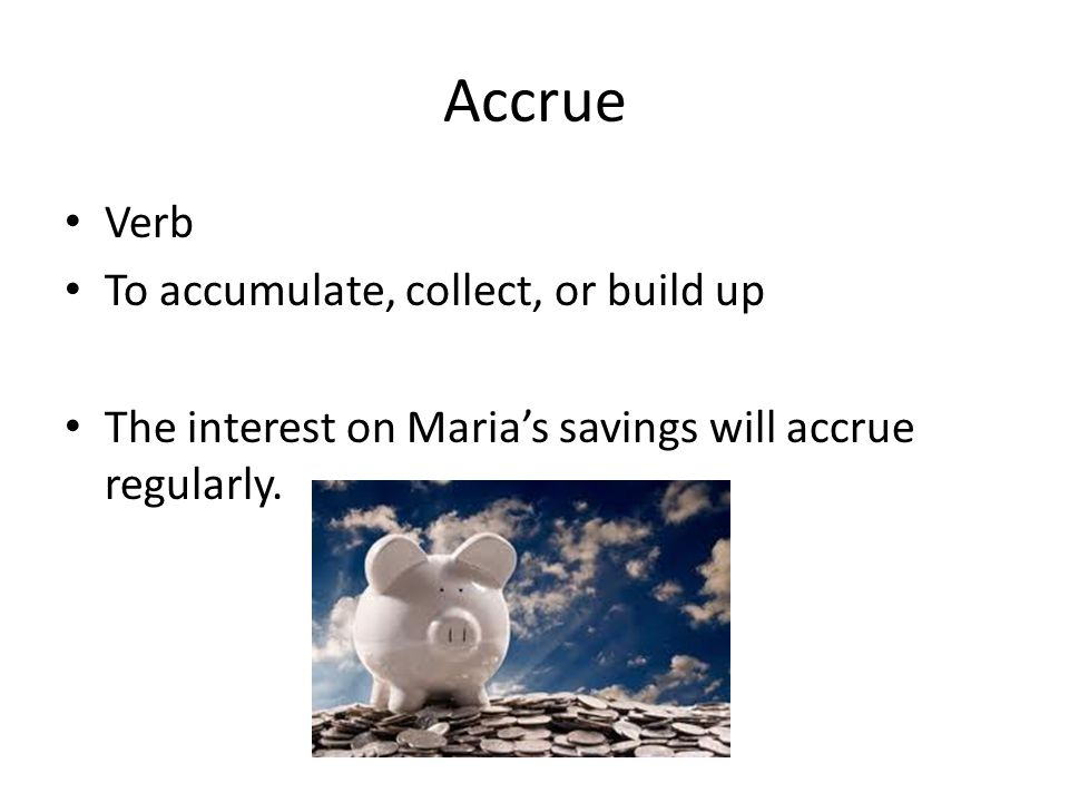 Accrue Verb To accumulate, collect, or build up