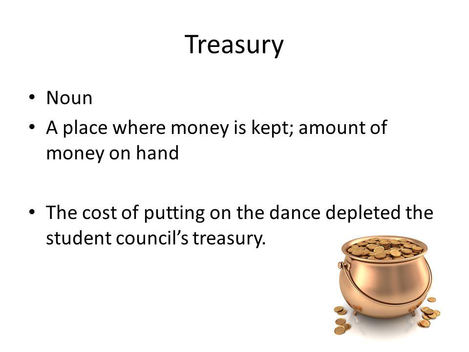 Treasury Noun A place where money is kept; amount of money on hand