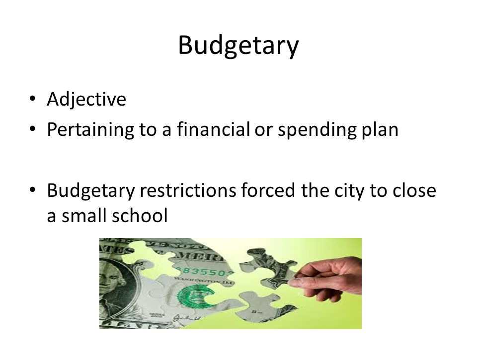 Budgetary Adjective Pertaining to a financial or spending plan