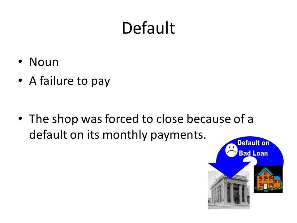 Default Noun A failure to pay