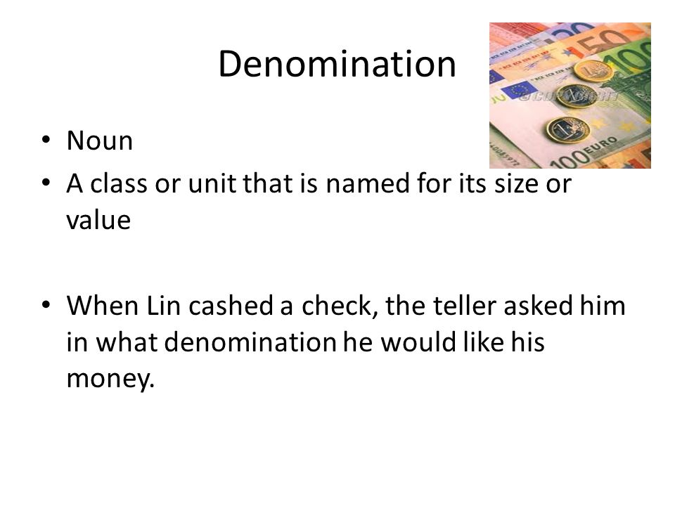 Denomination Noun A class or unit that is named for its size or value