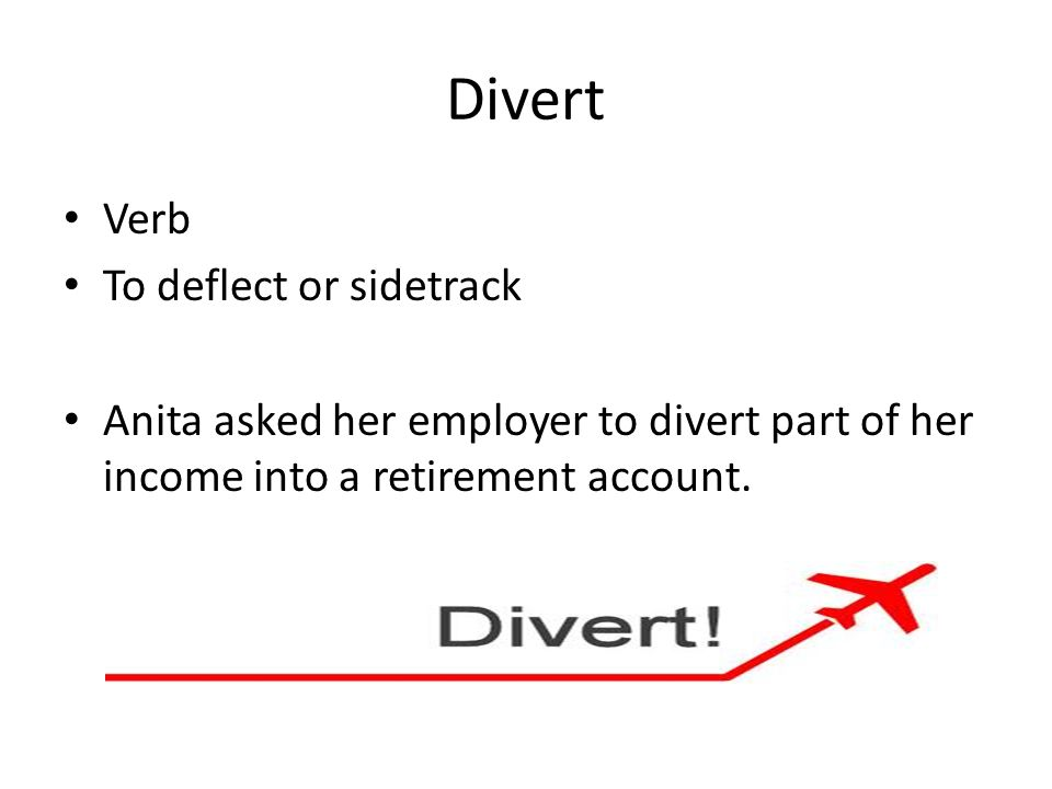 Divert Verb To deflect or sidetrack