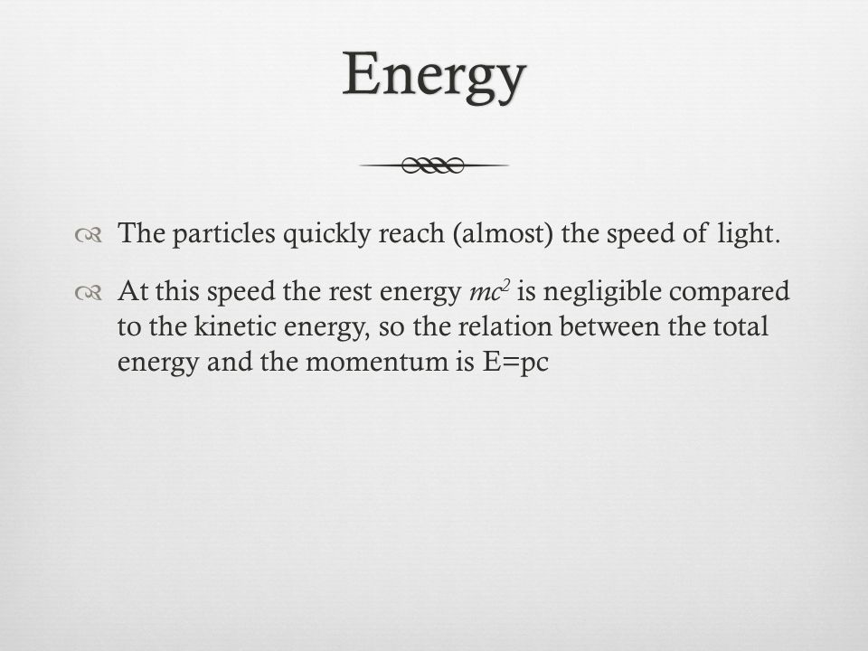 Energy The particles quickly reach (almost) the speed of light.