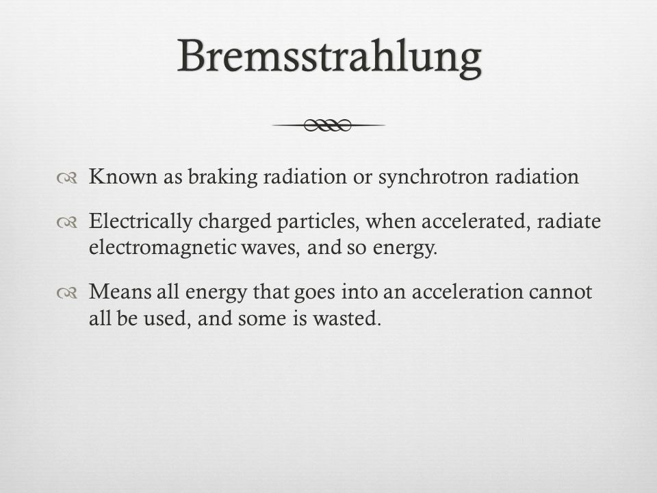 Bremsstrahlung Known as braking radiation or synchrotron radiation