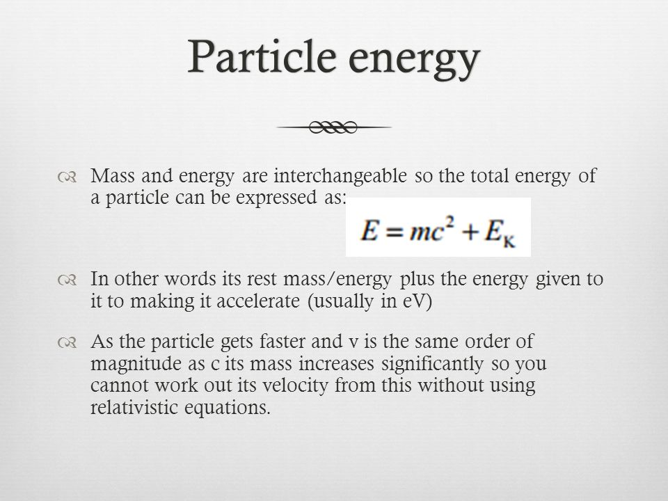 Particle energy Mass and energy are interchangeable so the total energy of a particle can be expressed as: