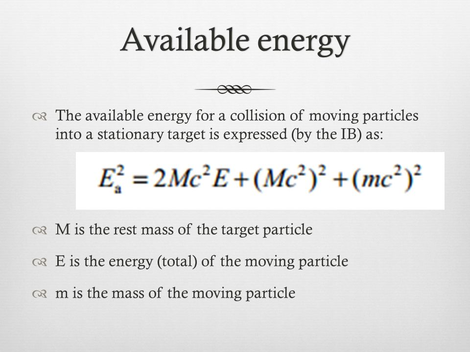 Available energy The available energy for a collision of moving particles into a stationary target is expressed (by the IB) as: