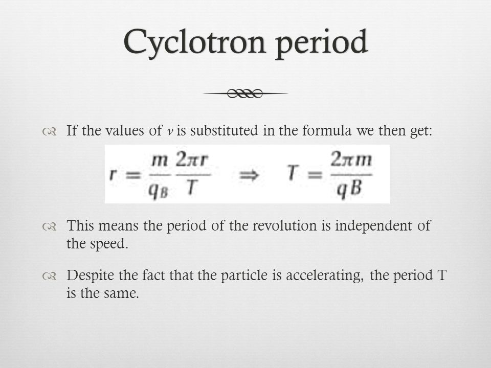 Cyclotron period If the values of v is substituted in the formula we then get: This means the period of the revolution is independent of the speed.