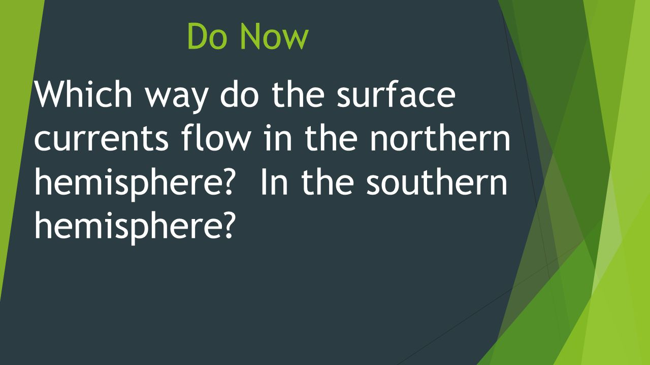 Do Now Which way do the surface currents flow in the northern hemisphere.