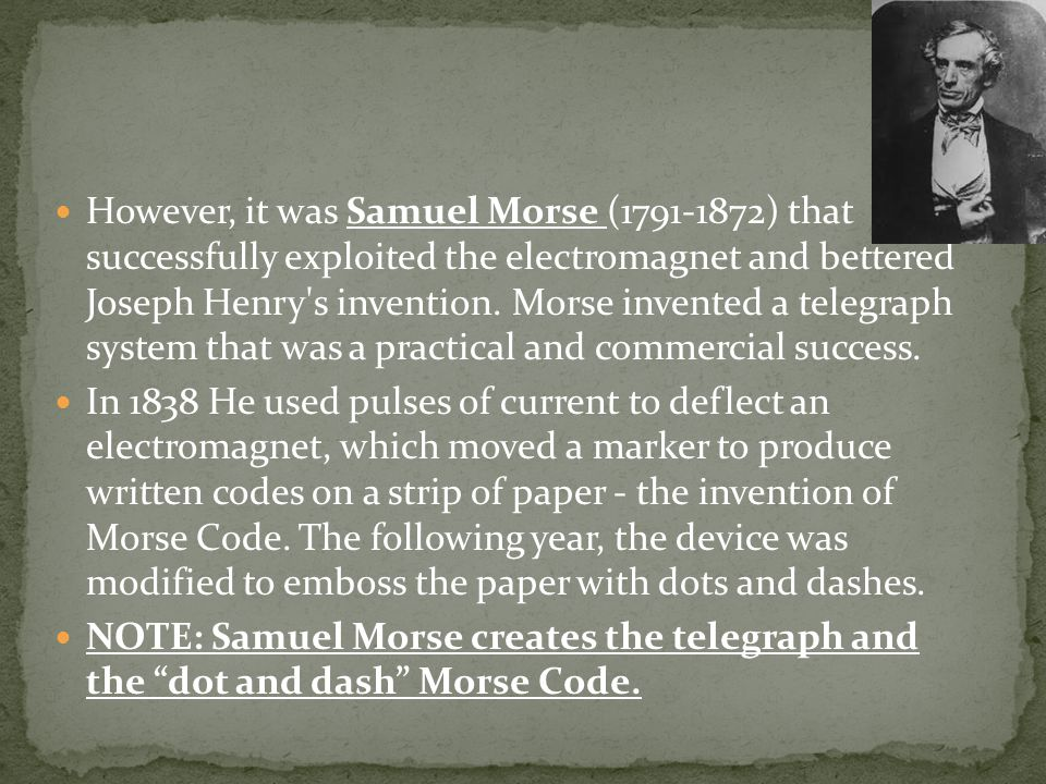 However, it was Samuel Morse (1791-1872) that successfully exploited the electromagnet and bettered Joseph Henry s invention. Morse invented a telegraph system that was a practical and commercial success.