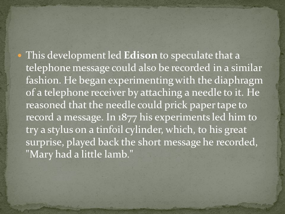 This development led Edison to speculate that a telephone message could also be recorded in a similar fashion.