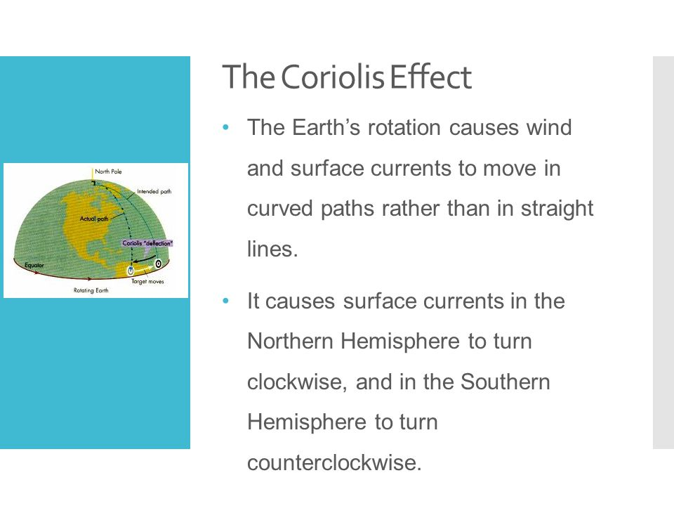 The Coriolis Effect The Earth's rotation causes wind and surface currents to move in curved paths rather than in straight lines.