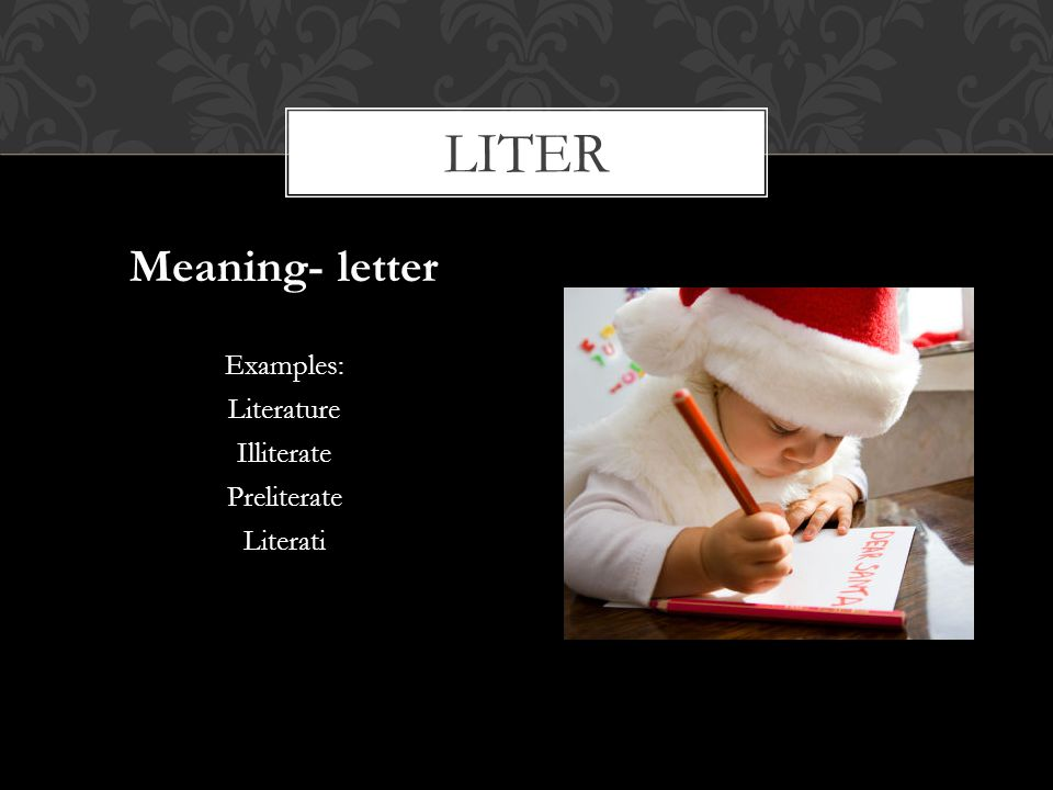 liter Meaning- letter Examples: Literature Illiterate Preliterate