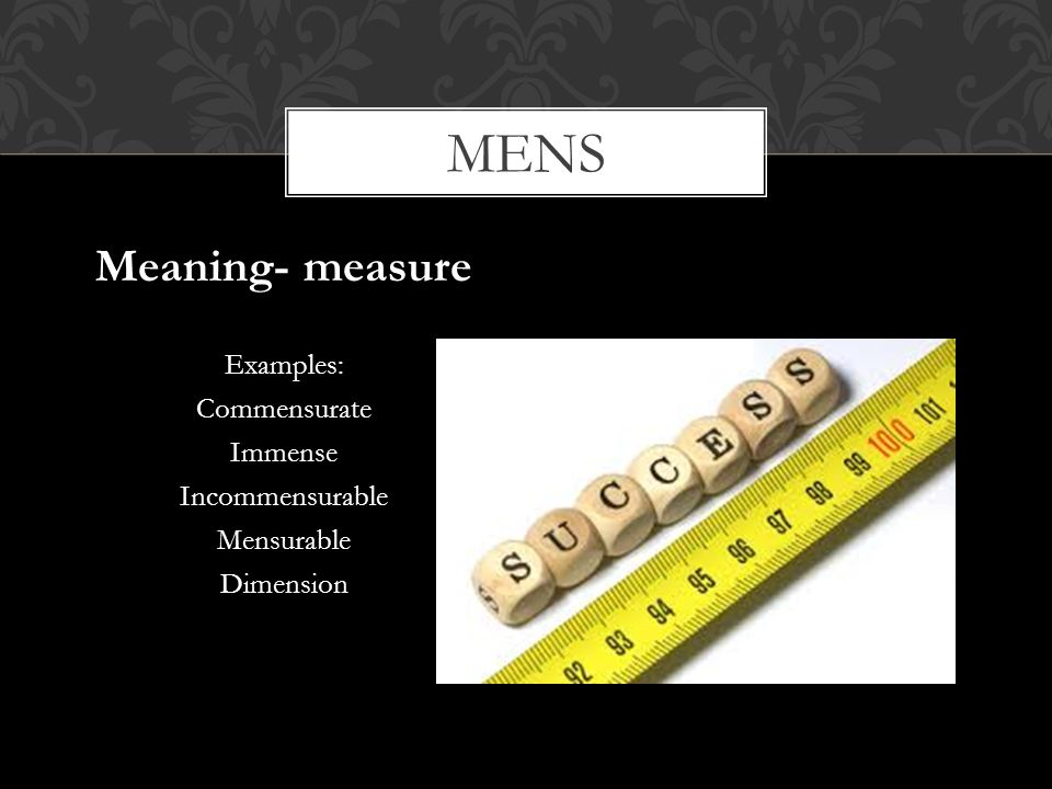 mens Meaning- measure Examples: Commensurate Immense Incommensurable