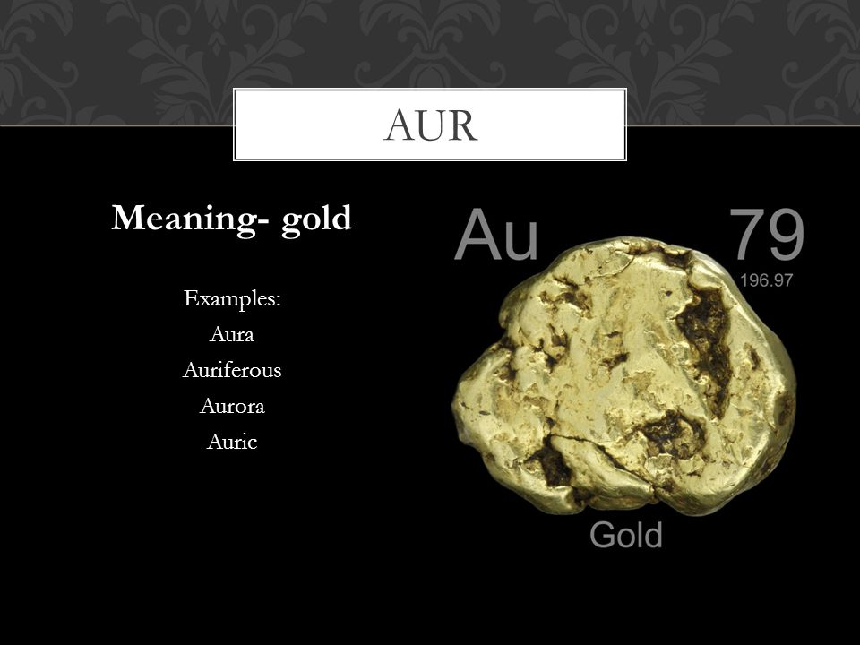 aur Meaning- gold Examples: Aura Auriferous Aurora Auric