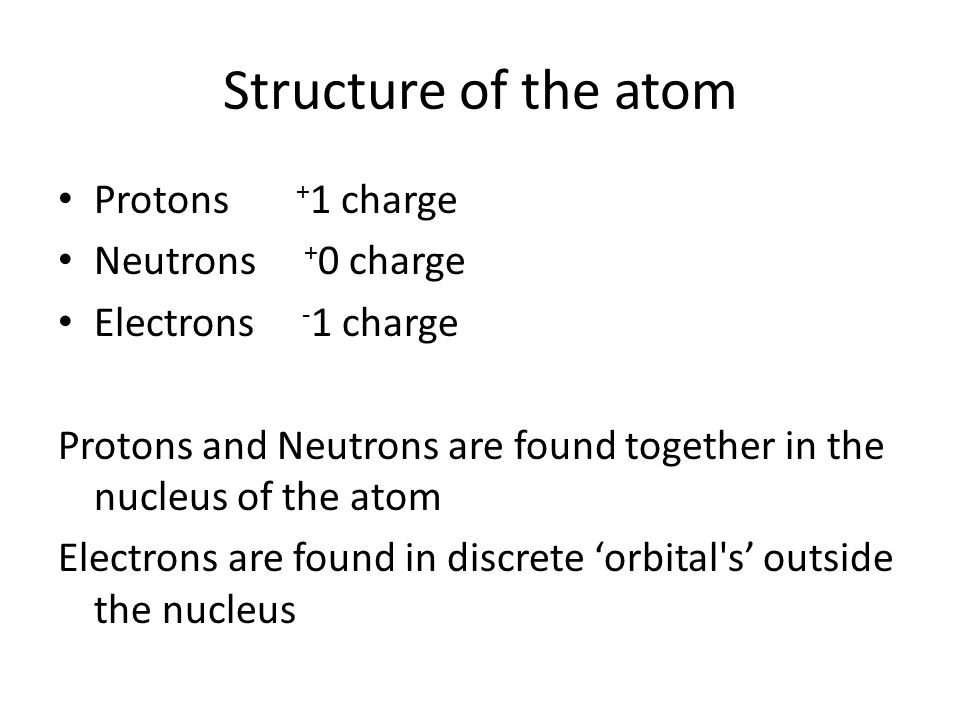 Structure of the atom Protons +1 charge Neutrons +0 charge