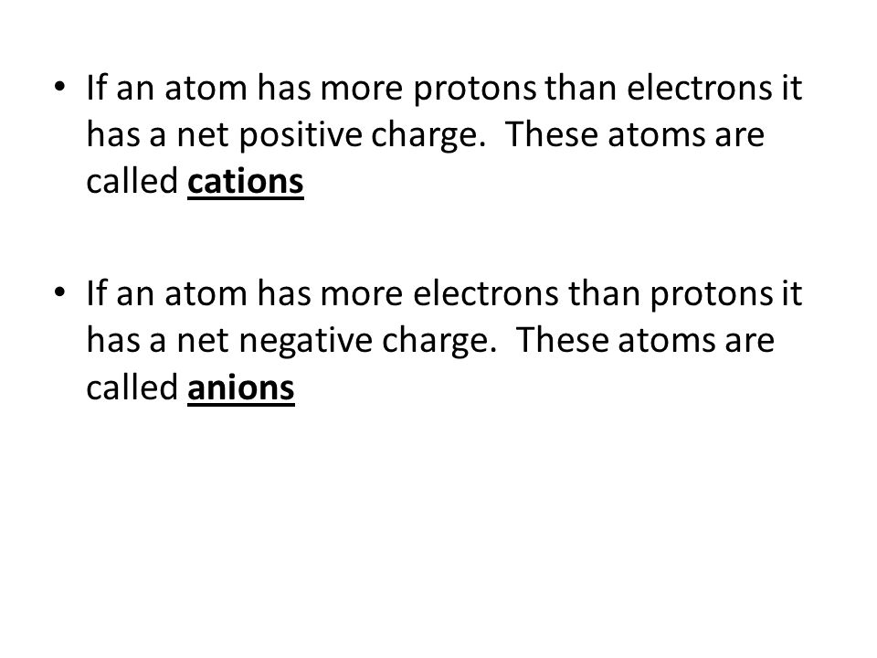 If an atom has more protons than electrons it has a net positive charge. These atoms are called cations