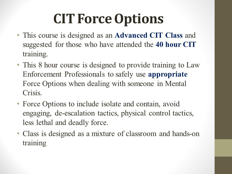 CIT Force Options This course is designed as an Advanced CIT Class and suggested for those who have attended the 40 hour CIT training.