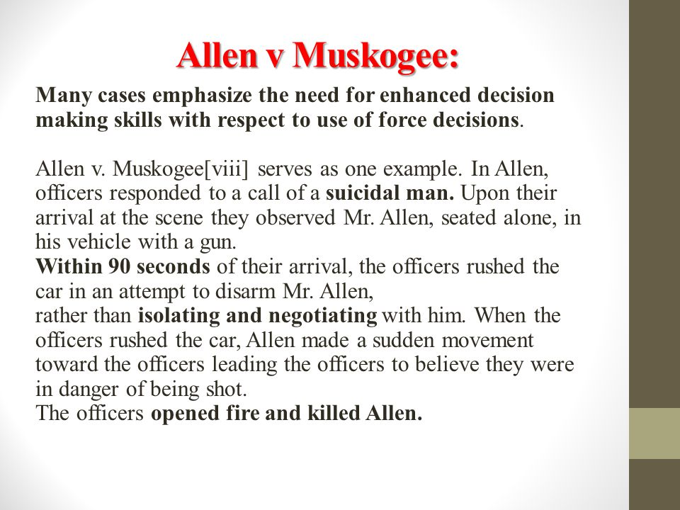 Allen v Muskogee: Many cases emphasize the need for enhanced decision making skills with respect to use of force decisions.