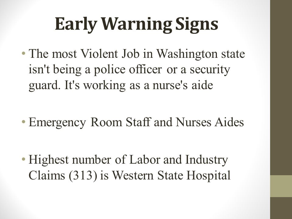 Early Warning Signs The most Violent Job in Washington state isn t being a police officer or a security guard. It s working as a nurse s aide.