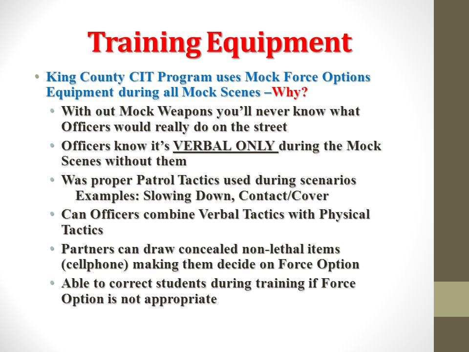 Training Equipment King County CIT Program uses Mock Force Options Equipment during all Mock Scenes –Why