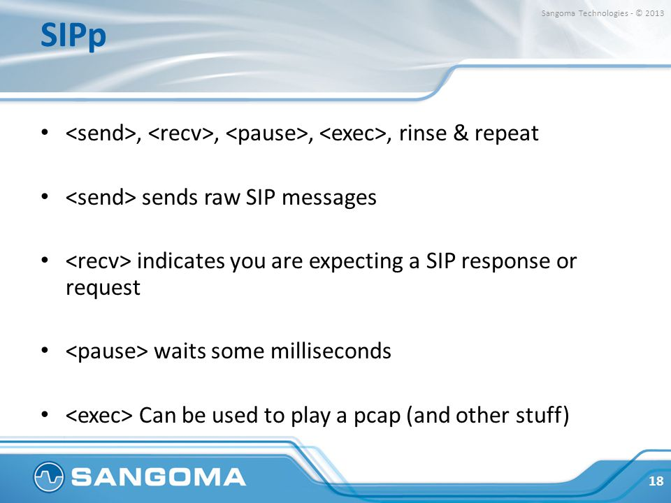 SIPp Sangoma Technologies - © 2013. <send>, <recv>, <pause>, <exec>, rinse & repeat. <send> sends raw SIP messages.