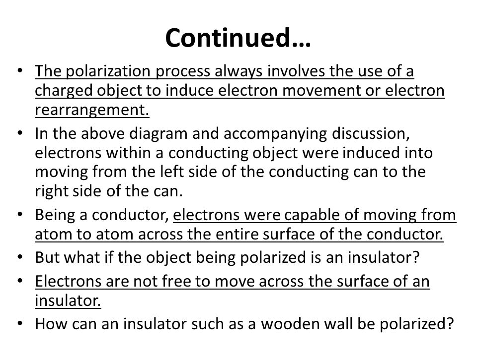 Continued… The polarization process always involves the use of a charged object to induce electron movement or electron rearrangement.