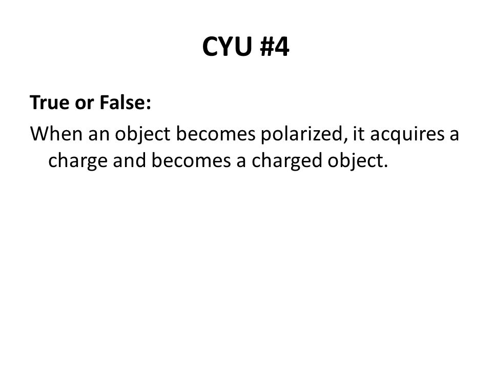 CYU #4 True or False: When an object becomes polarized, it acquires a charge and becomes a charged object.