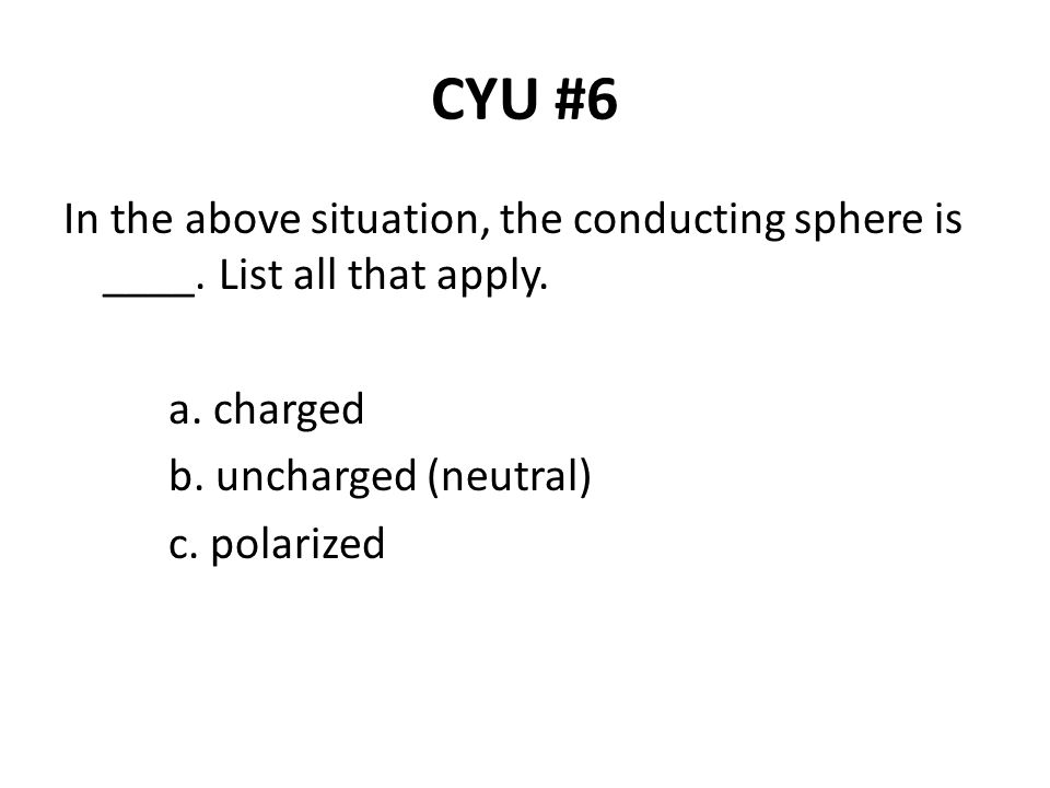 CYU #6 In the above situation, the conducting sphere is ____. List all that apply. a. charged. b. uncharged (neutral)
