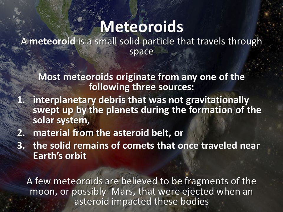 Most meteoroids originate from any one of the following three sources: