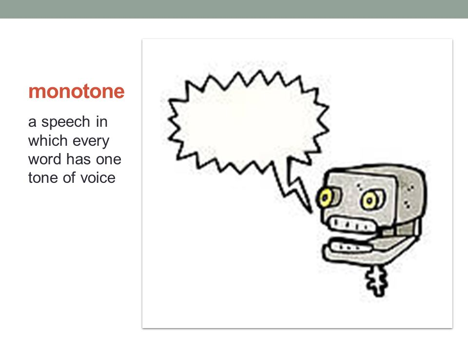 monotone a speech in which every word has one tone of voice
