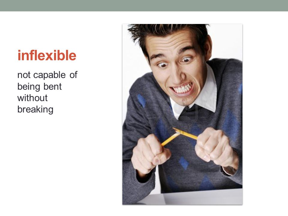 inflexible not capable of being bent without breaking