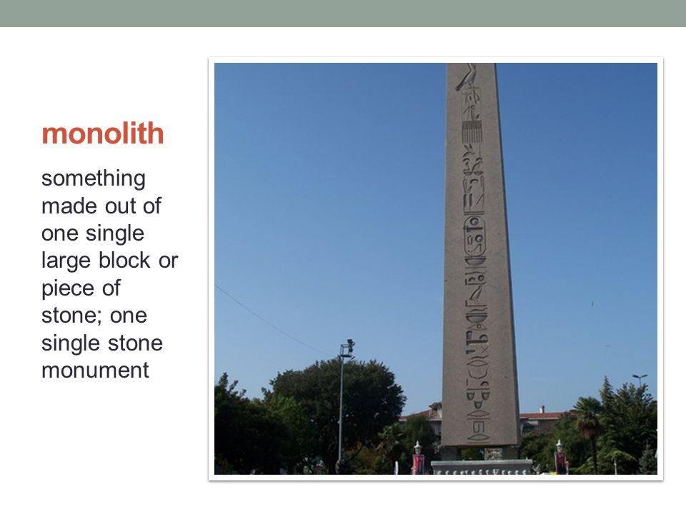 monolith something made out of one single large block or piece of stone; one single stone monument