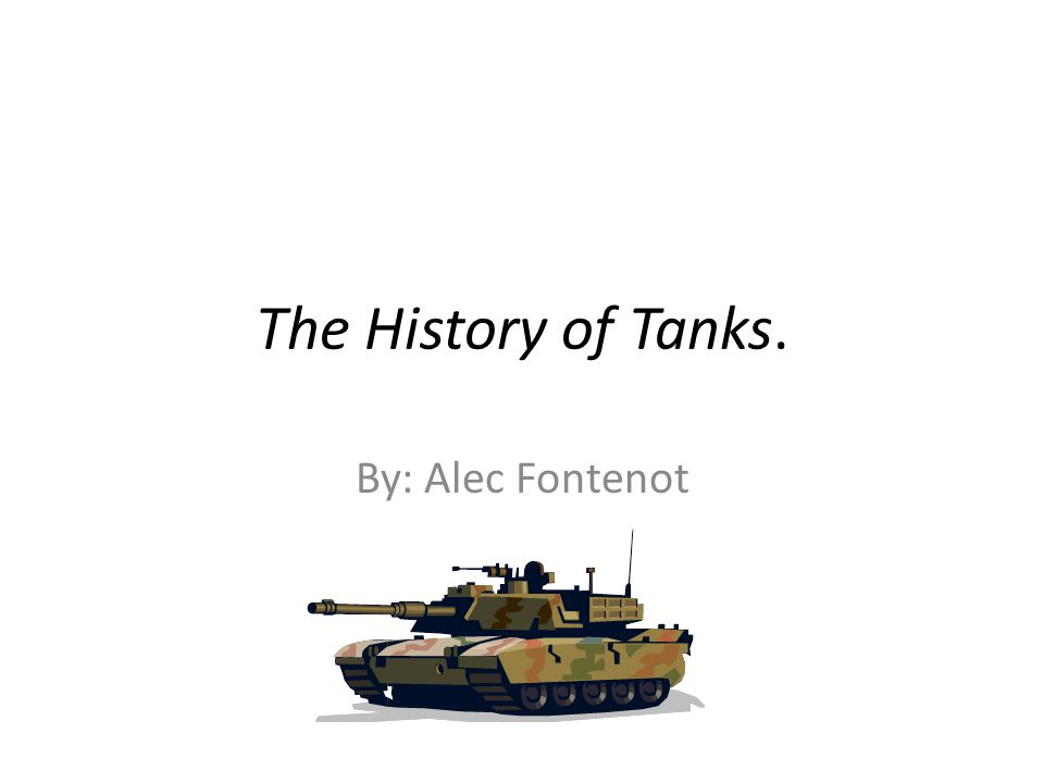 The History of Tanks. By: Alec Fontenot
