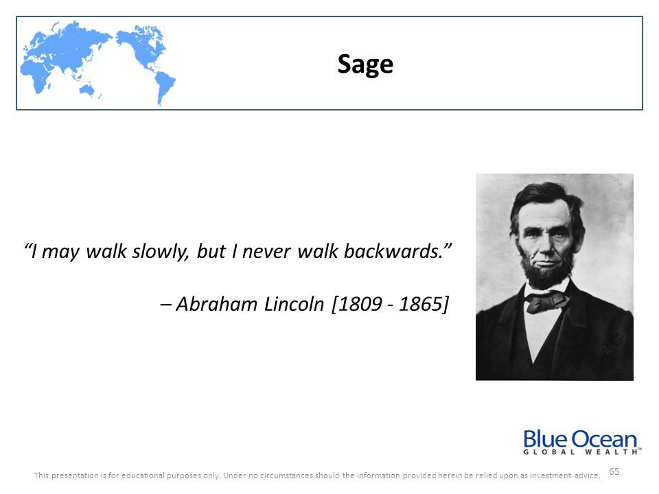 Sage I may walk slowly, but I never walk backwards.