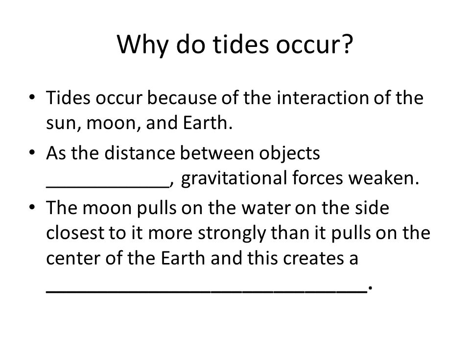 Why do tides occur Tides occur because of the interaction of the sun, moon, and Earth.