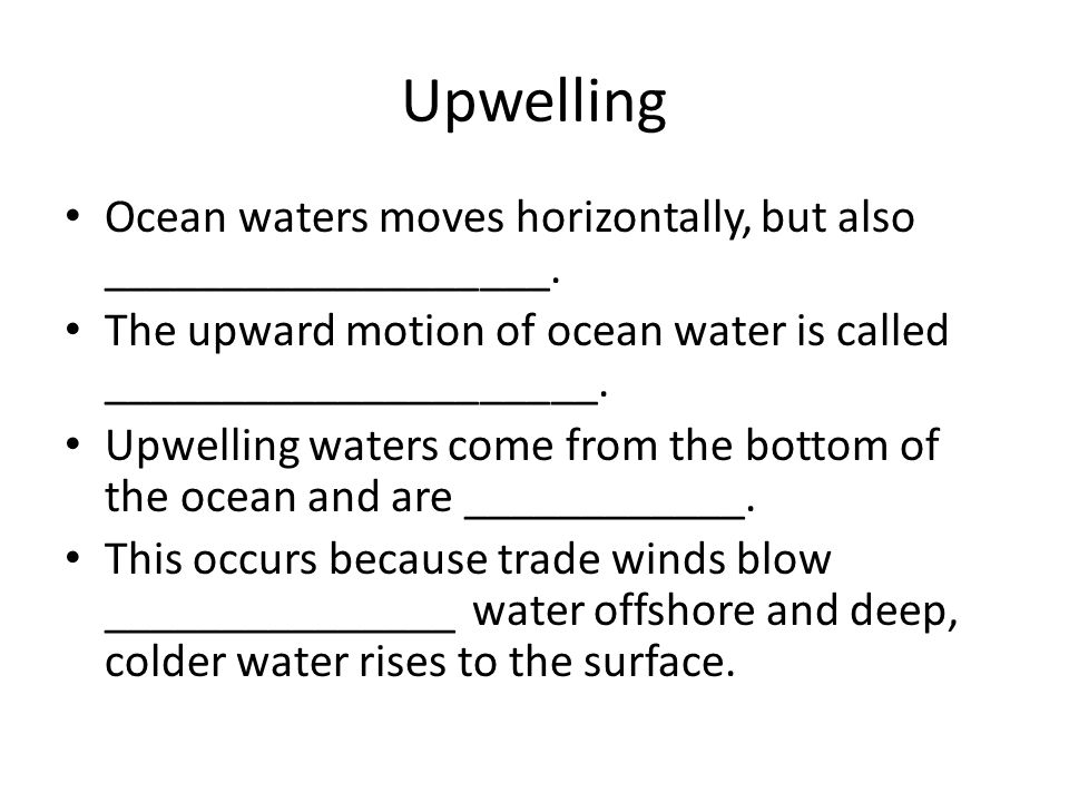 Upwelling Ocean waters moves horizontally, but also ___________________. The upward motion of ocean water is called _____________________.