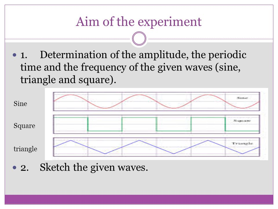 Aim of the experiment 1. Determination of the amplitude, the periodic time and the frequency of the given waves (sine, triangle and square).