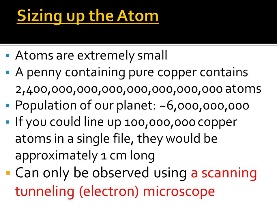 Sizing up the Atom Atoms are extremely small. A penny containing pure copper contains 2,400,000,000,000,000,000,000,000 atoms.