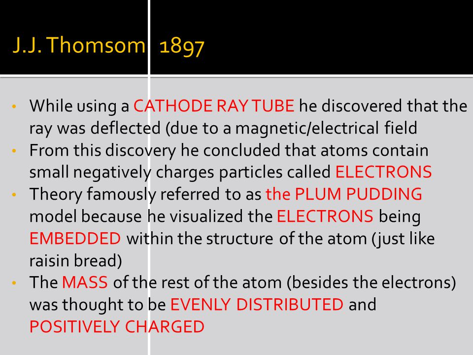 J.J. Thomsom 1897 While using a CATHODE RAY TUBE he discovered that the ray was deflected (due to a magnetic/electrical field.